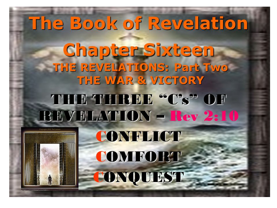 The Book of Revelation Chapter Sixteen THE REVELATIONS: Part Two THE WAR & VICTORY THE THREE C's OF REVELATION – THE THREE C's OF REVELATION – Rev 2:10 ONFLICT CONFLICT OMFORT COMFORT ONQUEST CONQUEST