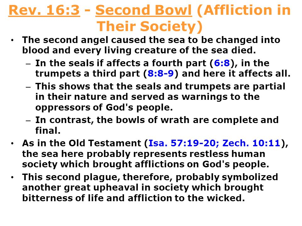 Rev. 16:3 - Second Bowl (Affliction in Their Society) The second angel caused the sea to be changed into blood and every living creature of the sea di