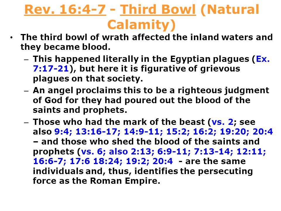 Rev. 16:4-7 - Third Bowl (Natural Calamity) The third bowl of wrath affected the inland waters and they became blood. – This happened literally in the