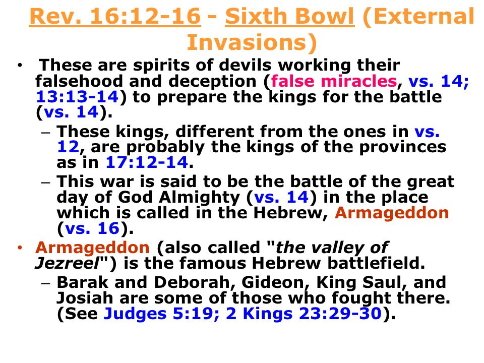 Rev. 16:12-16 - Sixth Bowl (External Invasions) These are spirits of devils working their falsehood and deception (false miracles, vs. 14; 13:13-14) t