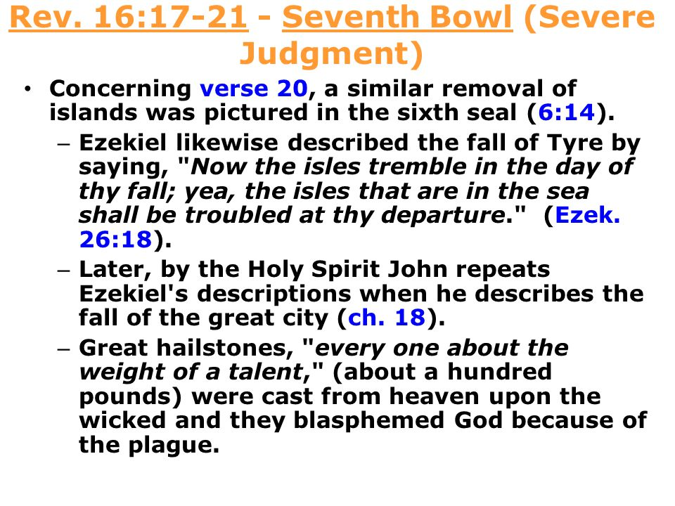 Rev. 16:17-21 - Seventh Bowl (Severe Judgment) Concerning verse 20, a similar removal of islands was pictured in the sixth seal (6:14). – Ezekiel like