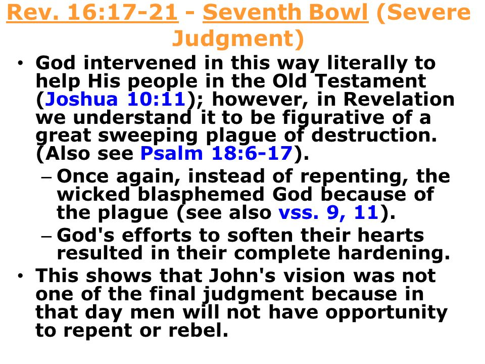 Rev. 16:17-21 - Seventh Bowl (Severe Judgment) God intervened in this way literally to help His people in the Old Testament (Joshua 10:11); however, i