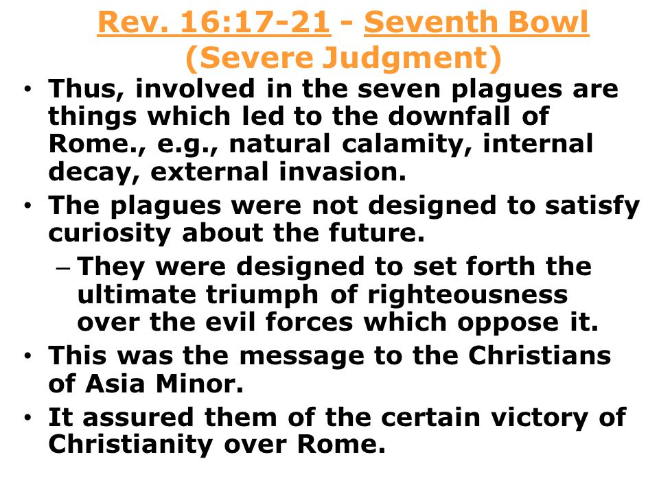 Rev. 16:17-21 - Seventh Bowl (Severe Judgment) Thus, involved in the seven plagues are things which led to the downfall of Rome., e.g., natural calami
