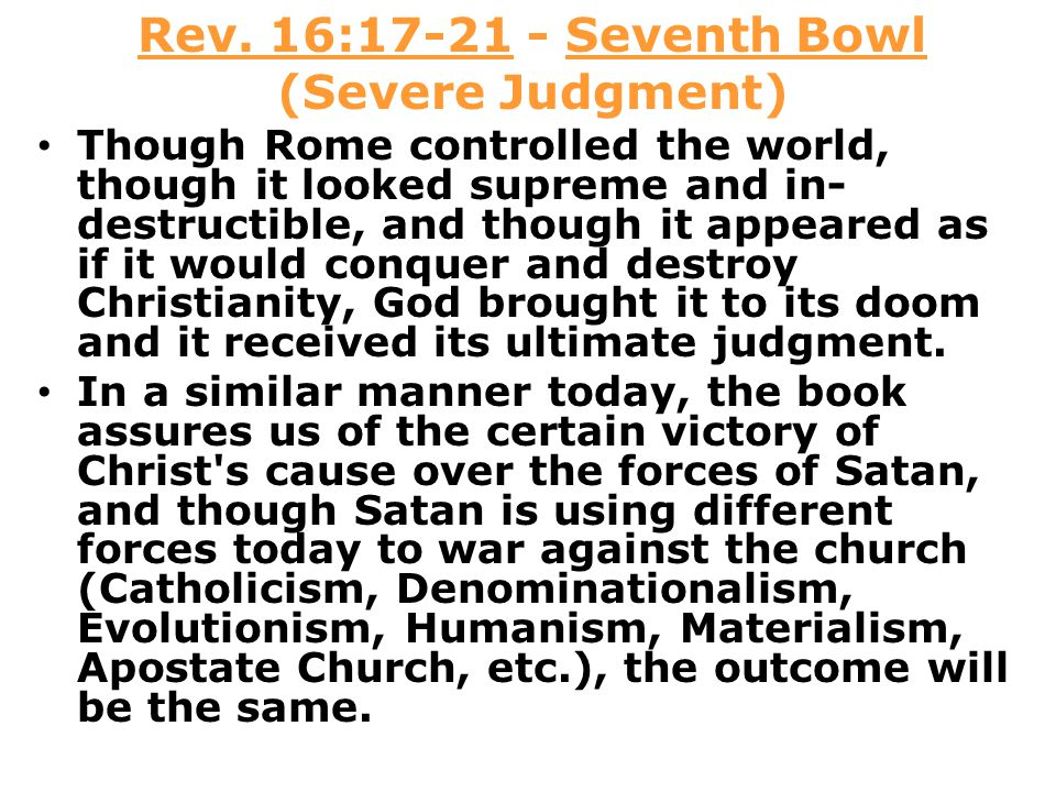 Rev. 16:17-21 - Seventh Bowl (Severe Judgment) Though Rome controlled the world, though it looked supreme and in- destructible, and though it appeared