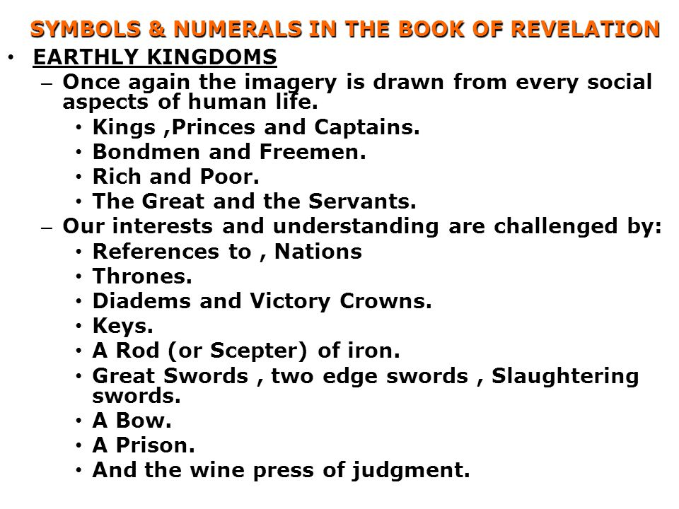 SYMBOLS & NUMERALS IN THE BOOK OF REVELATION EARTHLY KINGDOMS – Once again the imagery is drawn from every social aspects of human life. Kings,Princes