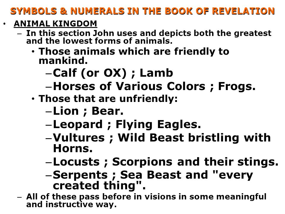 SYMBOLS & NUMERALS IN THE BOOK OF REVELATION ANIMAL KINGDOM – In this section John uses and depicts both the greatest and the lowest forms of animals.