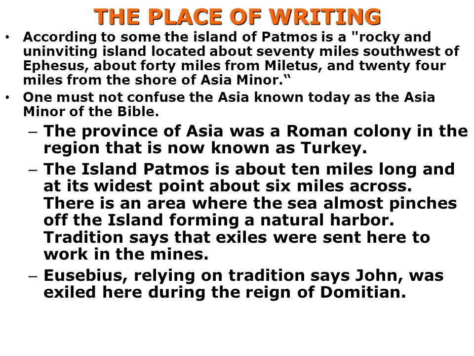 THE PLACE OF WRITING According to some the island of Patmos is a rocky and uninviting island located about seventy miles southwest of Ephesus, about forty miles from Miletus, and twenty four miles from the shore of Asia Minor. One must not confuse the Asia known today as the Asia Minor of the Bible.