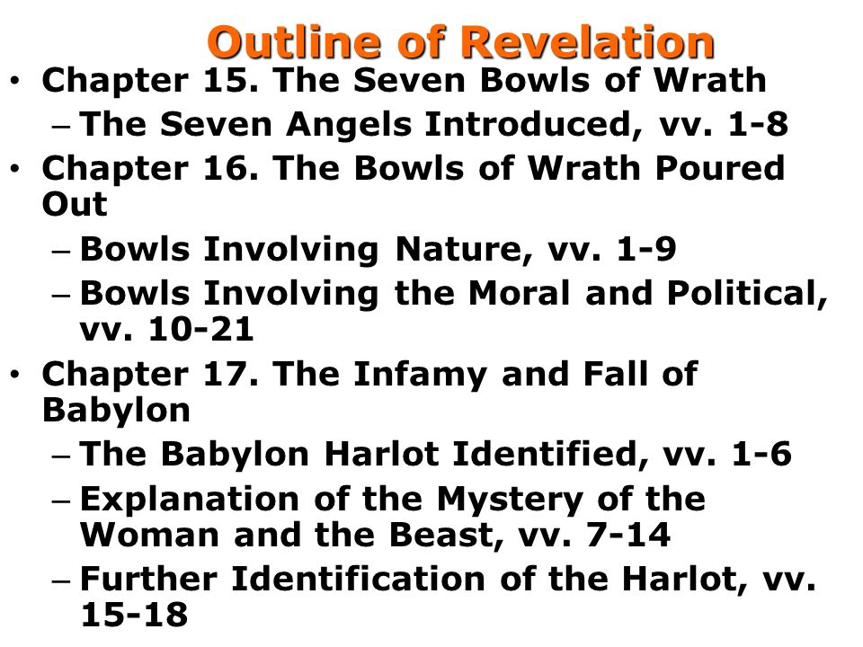 Outline of Revelation Chapter 15. The Seven Bowls of Wrath – The Seven Angels Introduced, vv. 1-8 Chapter 16. The Bowls of Wrath Poured Out – Bowls In