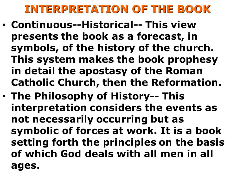 INTERPRETATION OF THE BOOK INTERPRETATION OF THE BOOK Continuous--Historical-- This view presents the book as a forecast, in symbols, of the history of the church.
