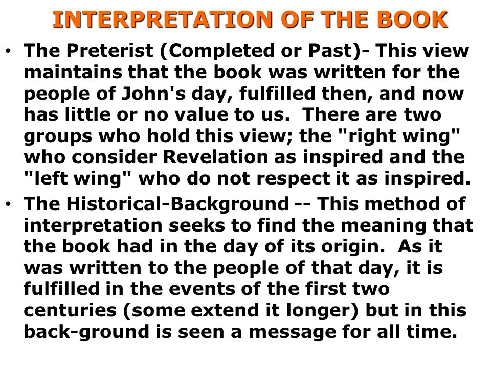 INTERPRETATION OF THE BOOK INTERPRETATION OF THE BOOK The Preterist (Completed or Past)- This view maintains that the book was written for the people