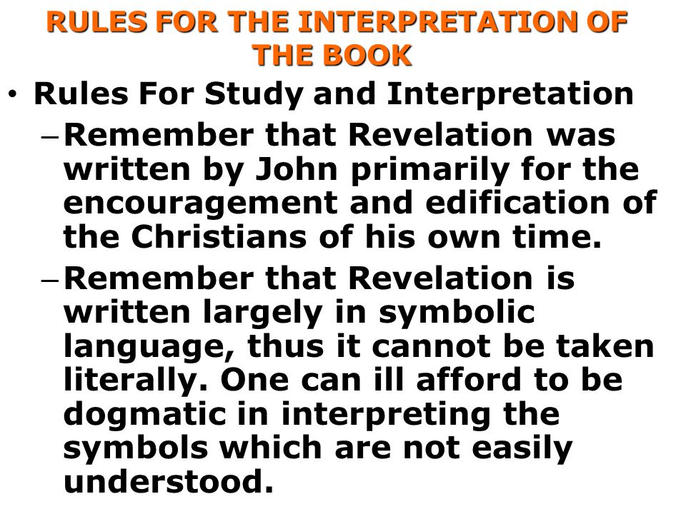 RULES FOR THE INTERPRETATION OF THE BOOK RULES FOR THE INTERPRETATION OF THE BOOK Rules For Study and Interpretation – Remember that Revelation was written by John primarily for the encouragement and edification of the Christians of his own time.