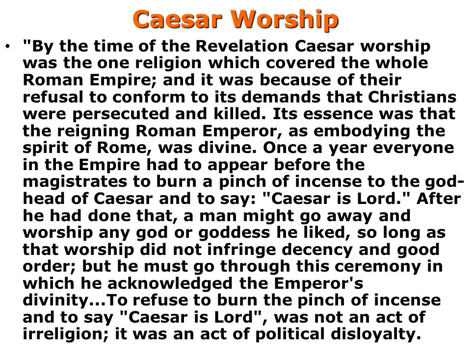 Caesar Worship By the time of the Revelation Caesar worship was the one religion which covered the whole Roman Empire; and it was because of their refusal to conform to its demands that Christians were persecuted and killed.