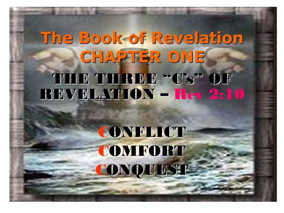 """The Book of Revelation CHAPTER ONE THE THREE """"C's"""" OF REVELATION – THE THREE """"C's"""" OF REVELATION – Rev 2:10 ONFLICT CONFLICT OMFORT COMFORT ONQUEST CO"""