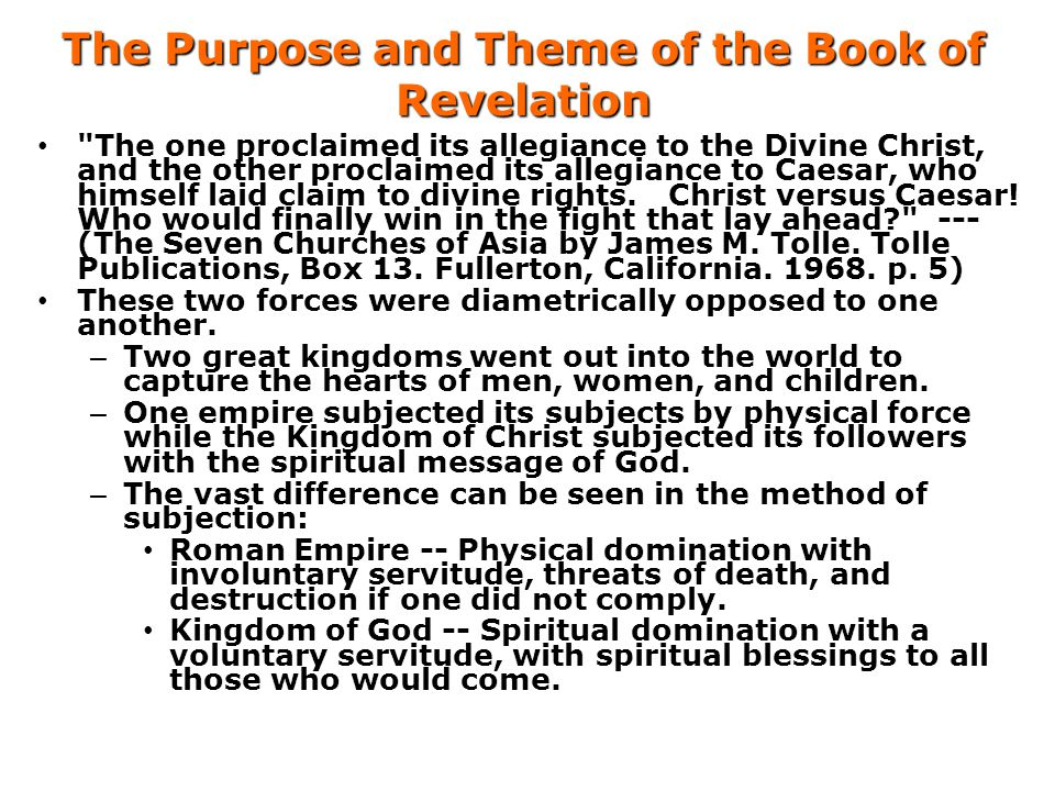 The Purpose and Theme of the Book of Revelation The one proclaimed its allegiance to the Divine Christ, and the other proclaimed its allegiance to Caesar, who himself laid claim to divine rights.
