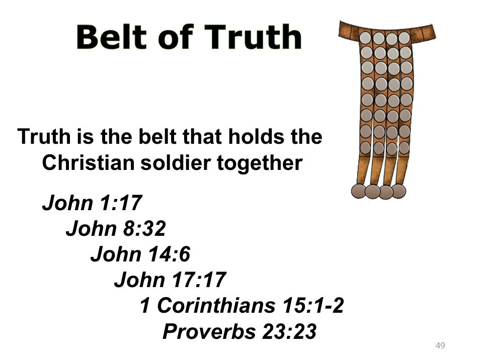 Holds armor in place Truth is the belt that holds the Christian soldier together John 1:17 John 8:32 John 14:6 John 17:17 1 Corinthians 15:1-2 Proverbs 23:23 49