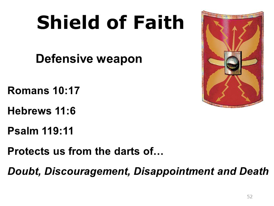 Romans 10:17 Hebrews 11:6 Psalm 119:11 Protects us from the darts of… Doubt, Discouragement, Disappointment and Death Defensive weapon 52