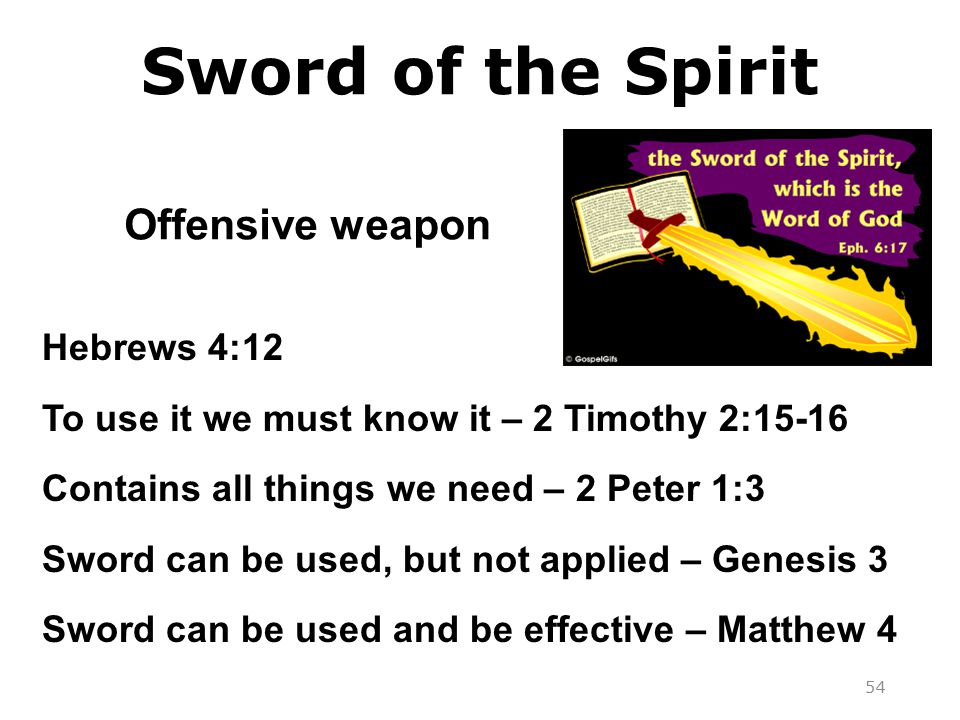 Sword of the Spirit Offensive weapon Hebrews 4:12 To use it we must know it – 2 Timothy 2:15-16 Contains all things we need – 2 Peter 1:3 Sword can be used, but not applied – Genesis 3 Sword can be used and be effective – Matthew 4 54