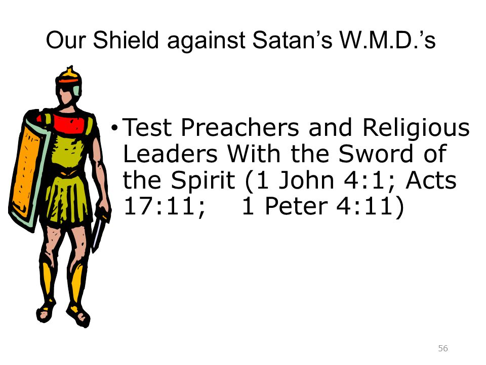 Our Shield against Satan's W.M.D.'s Test Preachers and Religious Leaders With the Sword of the Spirit (1 John 4:1; Acts 17:11; 1 Peter 4:11) 56
