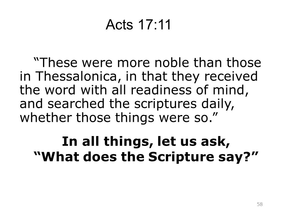 Acts 17:11 These were more noble than those in Thessalonica, in that they received the word with all readiness of mind, and searched the scriptures daily, whether those things were so. In all things, let us ask, What does the Scripture say? 58