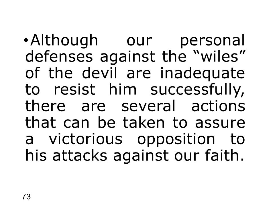 73 Although our personal defenses against the wiles of the devil are inadequate to resist him successfully, there are several actions that can be taken to assure a victorious opposition to his attacks against our faith.