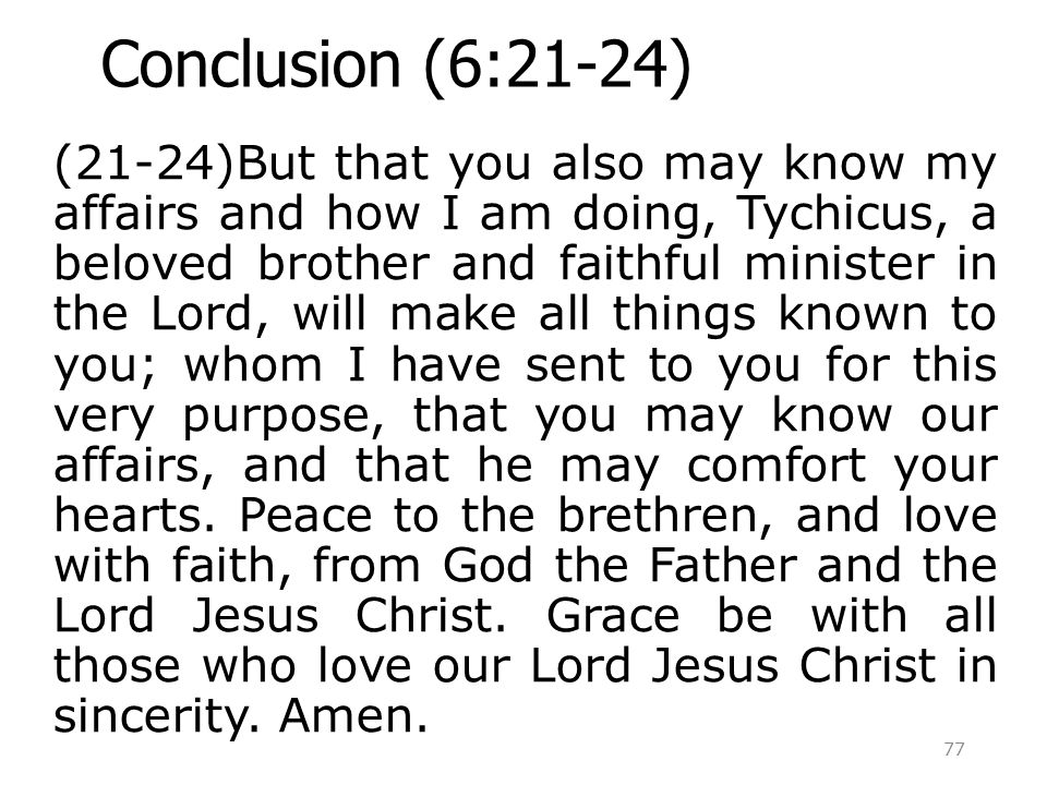 Conclusion (6:21-24) (21-24)But that you also may know my affairs and how I am doing, Tychicus, a beloved brother and faithful minister in the Lord, will make all things known to you; whom I have sent to you for this very purpose, that you may know our affairs, and that he may comfort your hearts.