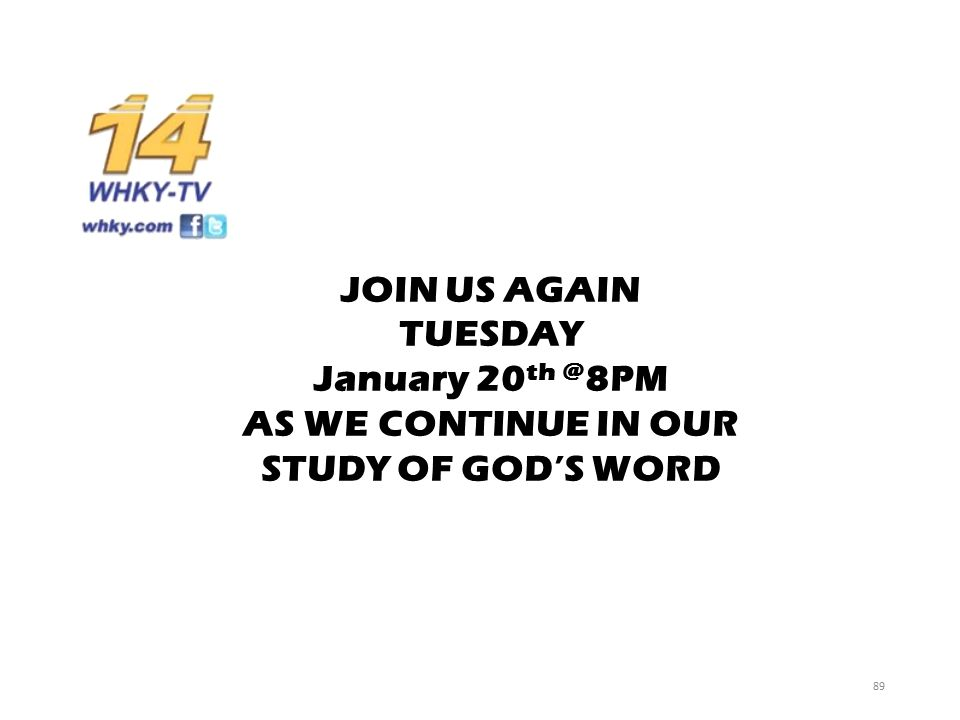 JOIN US AGAIN TUESDAY January 20 th @ 8PM AS WE CONTINUE IN OUR STUDY OF GOD'S WORD 89