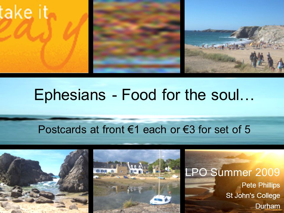 Ephesians - Food for the soul… Postcards at front €1 each or €3 for set of 5 LPO Summer 2009 Pete Phillips St John's College Durham