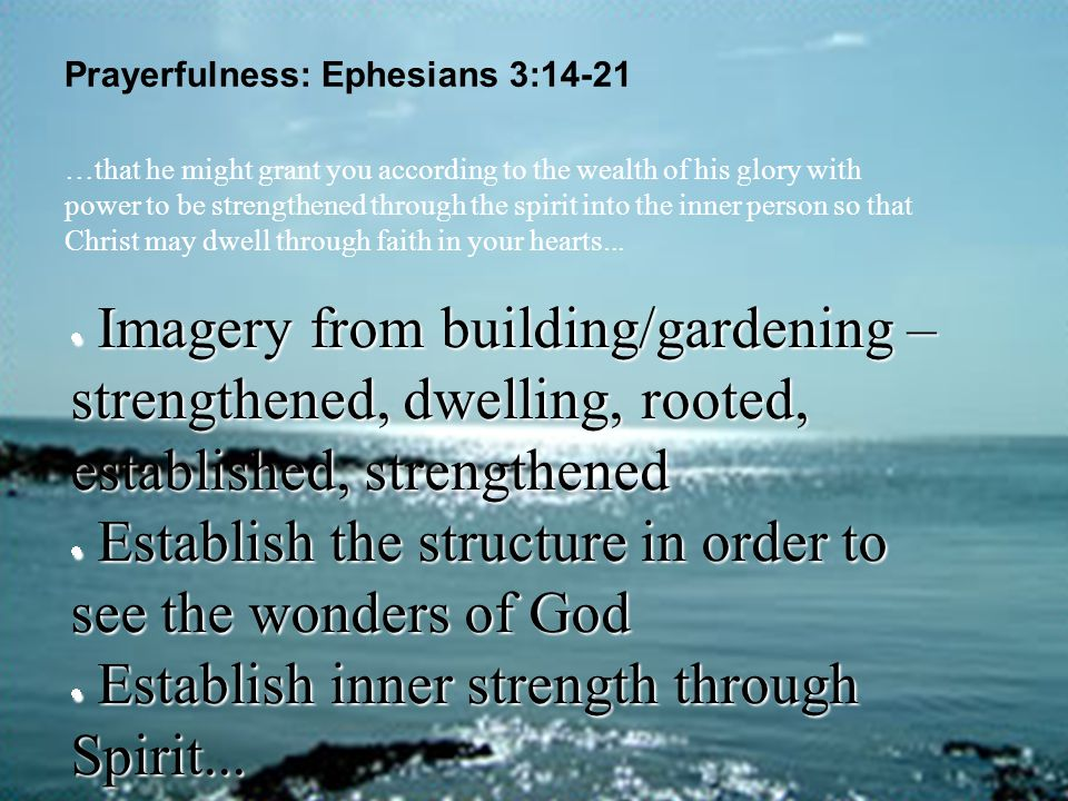 Prayerfulness: Ephesians 3:14-21  Imagery from building/gardening – strengthened, dwelling, rooted, established, strengthened  Establish the structu