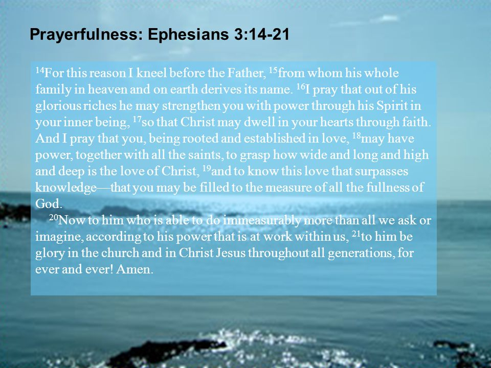 Prayerfulness: Ephesians 3:14-21 14 For this reason I kneel before the Father, 15 from whom his whole family in heaven and on earth derives its name.