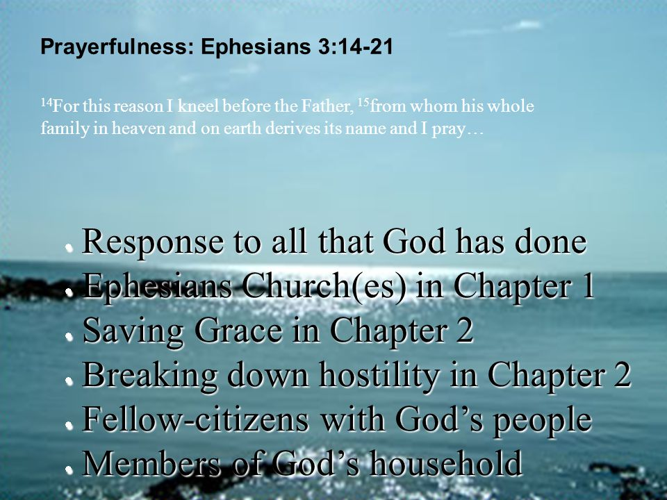 Prayerfulness: Ephesians 3:14-21  Response to all that God has done  Ephesians Church(es) in Chapter 1  Saving Grace in Chapter 2  Breaking down h