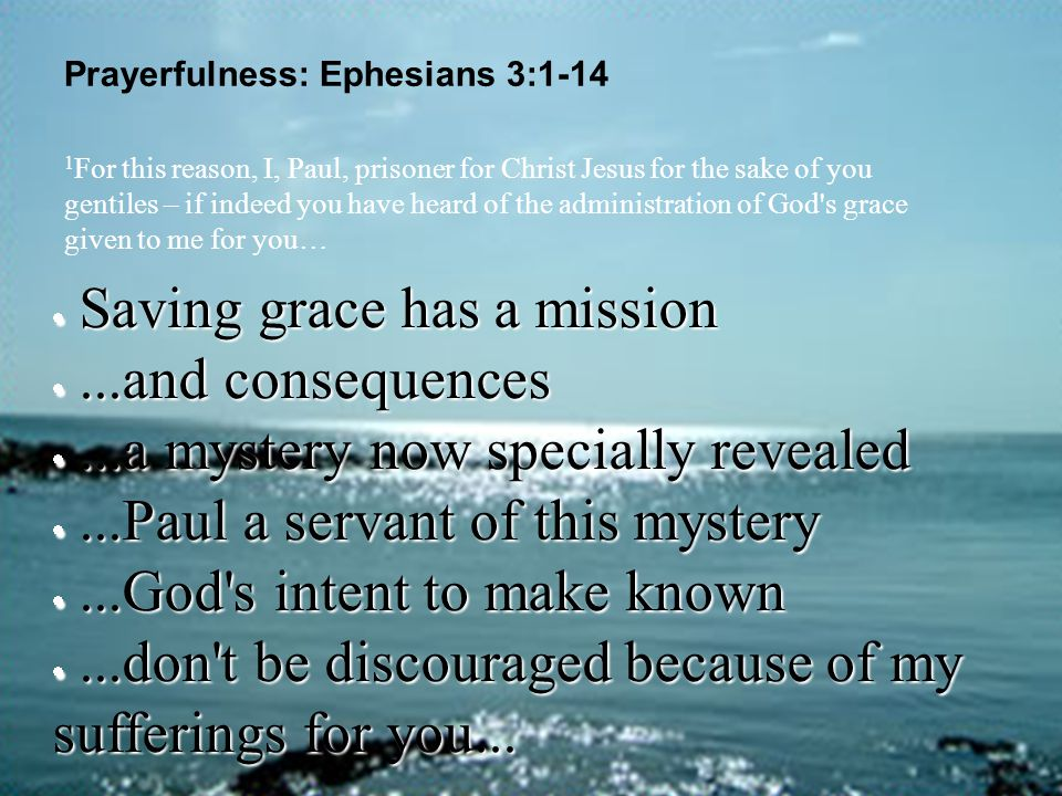 Prayerfulness: Ephesians 3:1-14  Saving grace has a mission ...and consequences ...a mystery now specially revealed ...Paul a servant of this myst