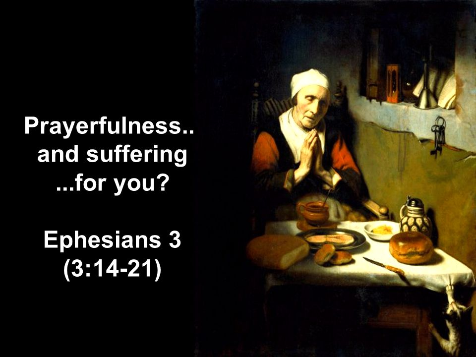 Prayerfulness... and suffering...for you? Ephesians 3 (3:14-21)
