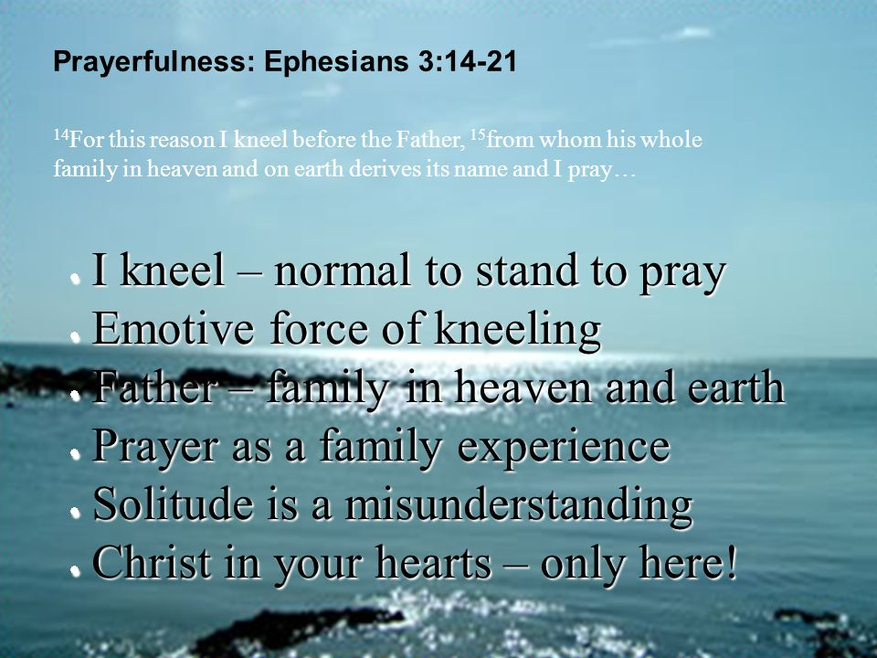 Prayerfulness: Ephesians 3:14-21  I kneel – normal to stand to pray  Emotive force of kneeling  Father – family in heaven and earth  Prayer as a f
