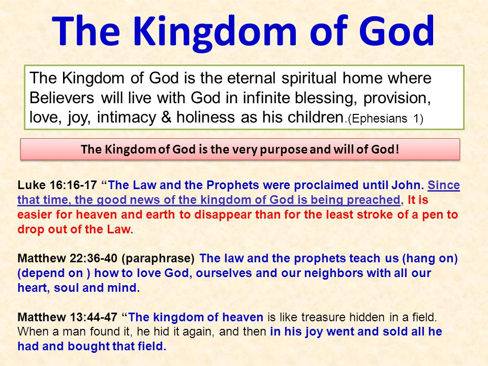 The Kingdom of God The Kingdom of God is the eternal spiritual home where Believers will live with God in infinite blessing, provision, love, joy, intimacy & holiness as his children.(Ephesians 1) The Kingdom of God is the very purpose and will of God.