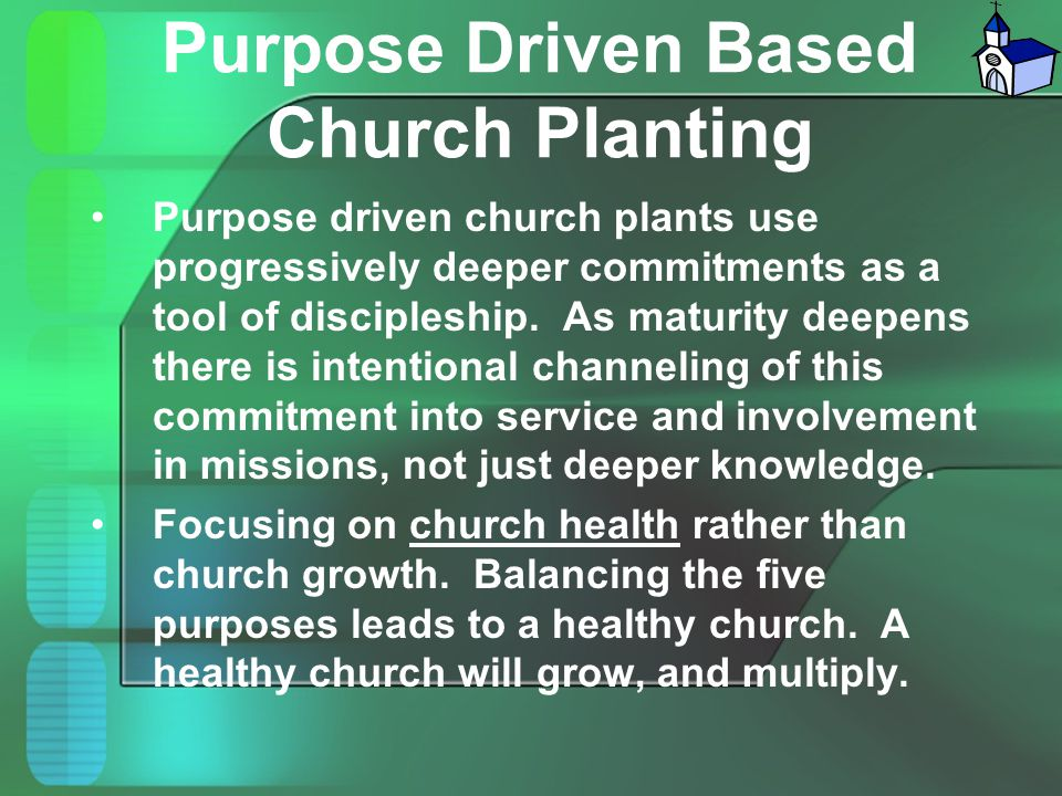 Purpose Driven Based Church Planting Purpose driven church plants use progressively deeper commitments as a tool of discipleship. As maturity deepens