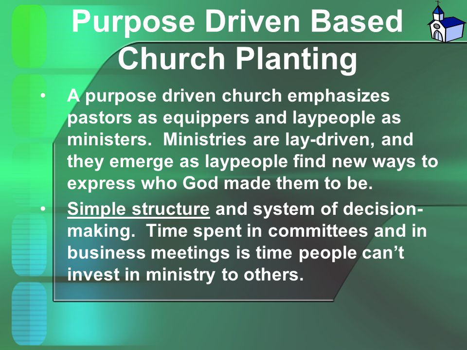 Purpose Driven Based Church Planting A purpose driven church emphasizes pastors as equippers and laypeople as ministers. Ministries are lay-driven, an