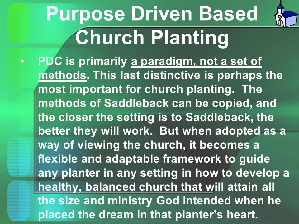 Purpose Driven Based Church Planting PDC is primarily a paradigm, not a set of methods. This last distinctive is perhaps the most important for church