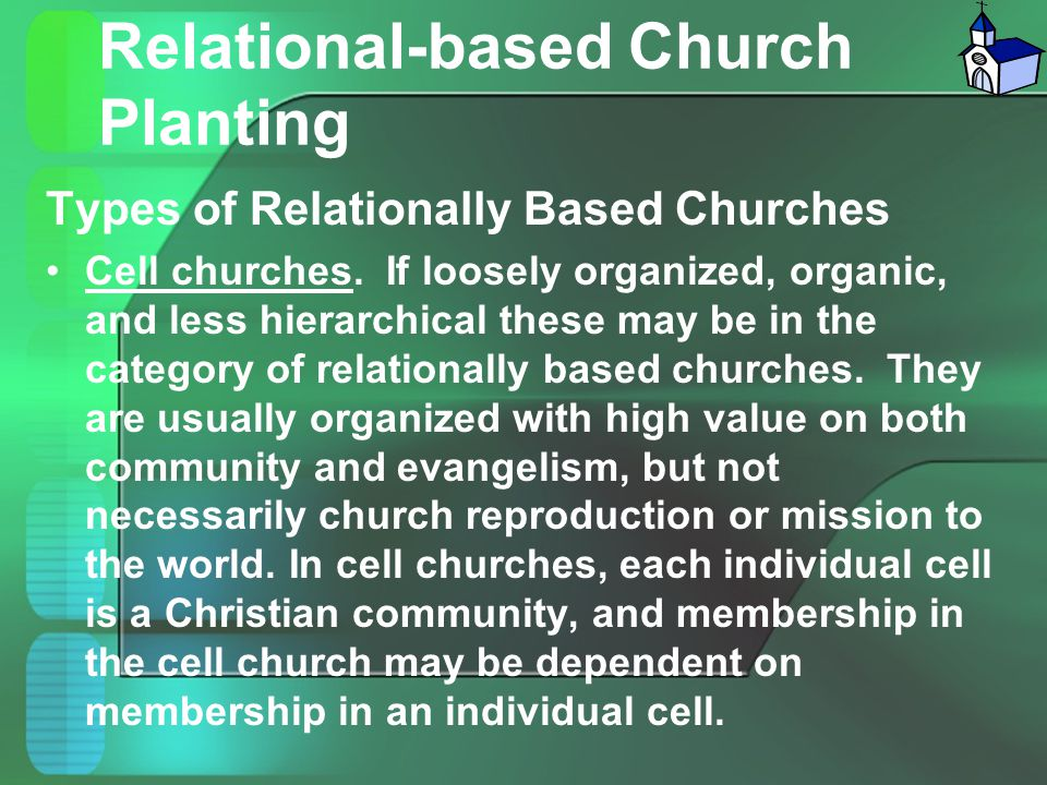Relational-based Church Planting Types of Relationally Based Churches Cell churches. If loosely organized, organic, and less hierarchical these may be