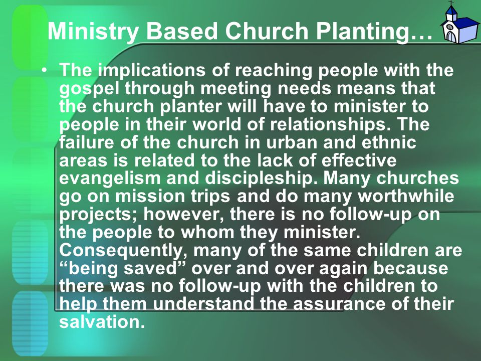 Ministry Based Church Planting… The implications of reaching people with the gospel through meeting needs means that the church planter will have to m