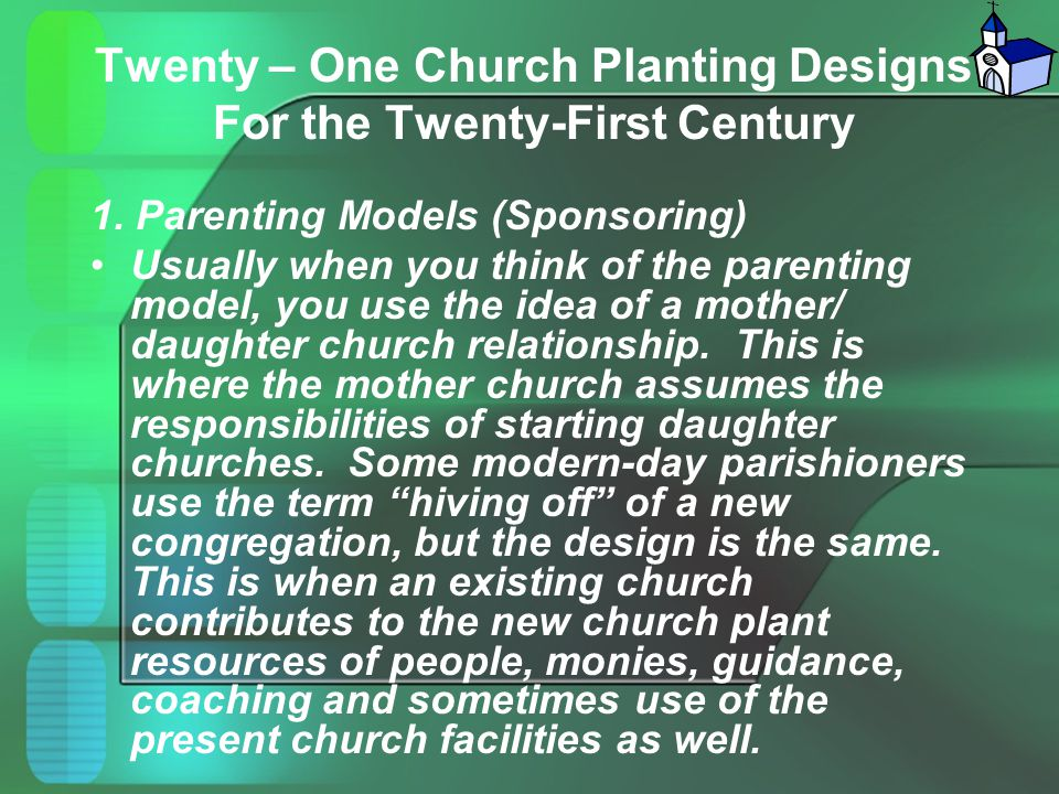Twenty – One Church Planting Designs For the Twenty-First Century 1. Parenting Models (Sponsoring) Usually when you think of the parenting model, you