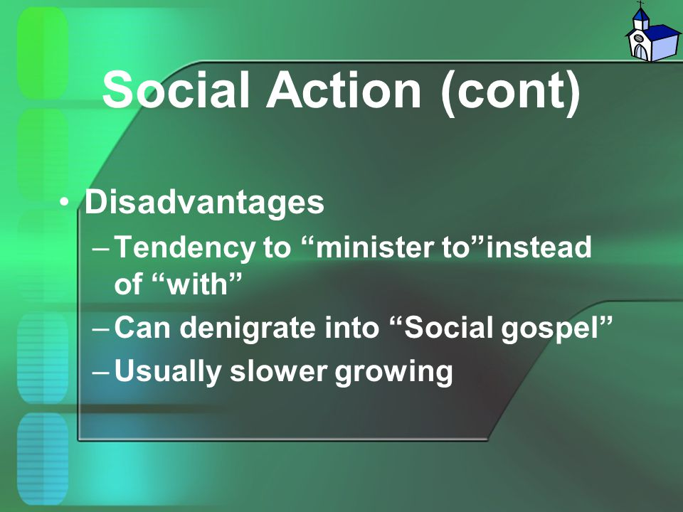 """Social Action (cont) Disadvantages –Tendency to """"minister to""""instead of """"with"""" –Can denigrate into """"Social gospel"""" –Usually slower growing"""
