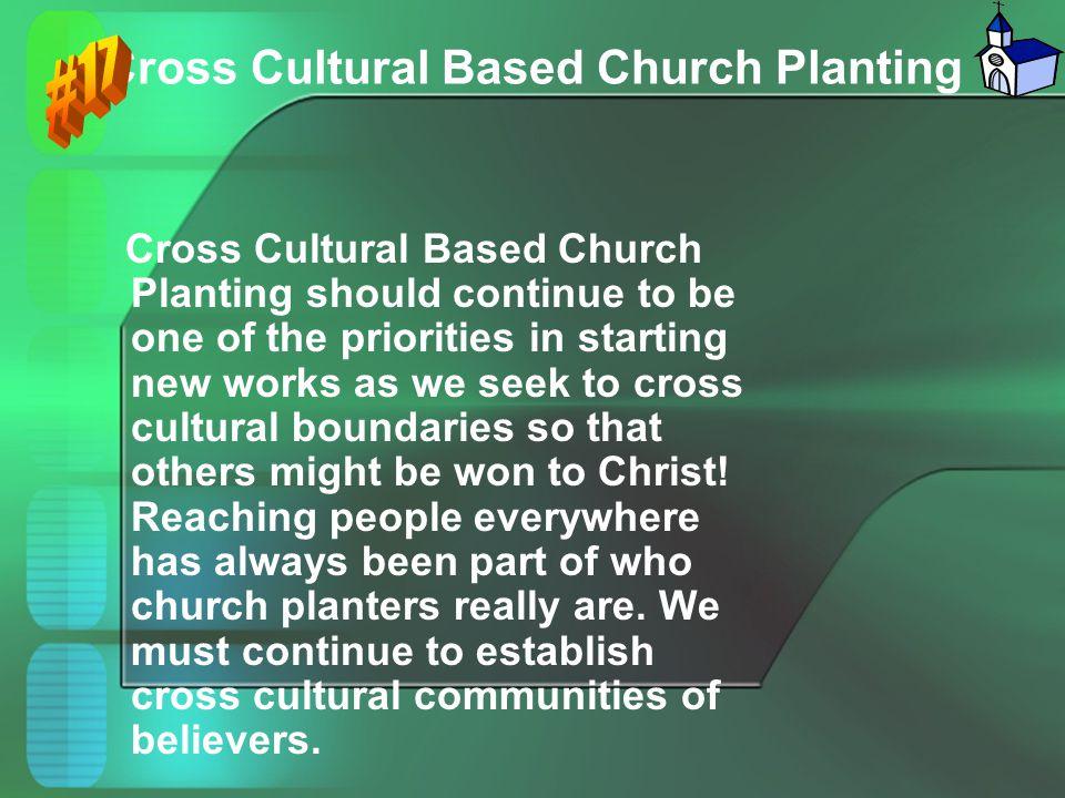 Cross Cultural Based Church Planting Cross Cultural Based Church Planting should continue to be one of the priorities in starting new works as we seek