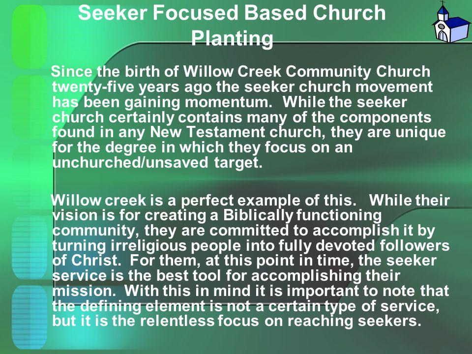 Seeker Focused Based Church Planting Since the birth of Willow Creek Community Church twenty-five years ago the seeker church movement has been gainin