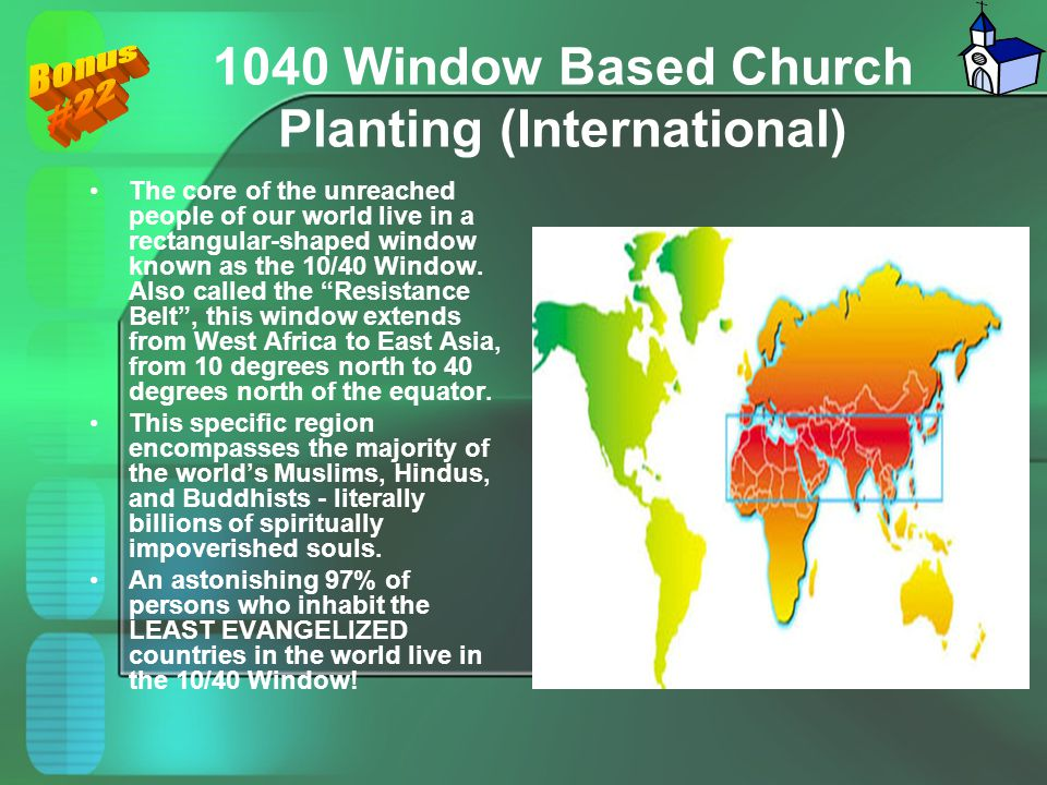 1040 Window Based Church Planting (International) The core of the unreached people of our world live in a rectangular-shaped window known as the 10/40