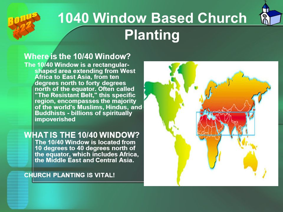 1040 Window Based Church Planting Where is the 10/40 Window? The 10/40 Window is a rectangular- shaped area extending from West Africa to East Asia, f