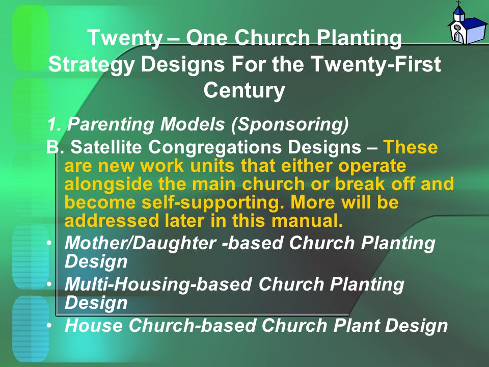 Twenty – One Church Planting Strategy Designs For the Twenty-First Century 1. Parenting Models (Sponsoring) B. Satellite Congregations Designs – These