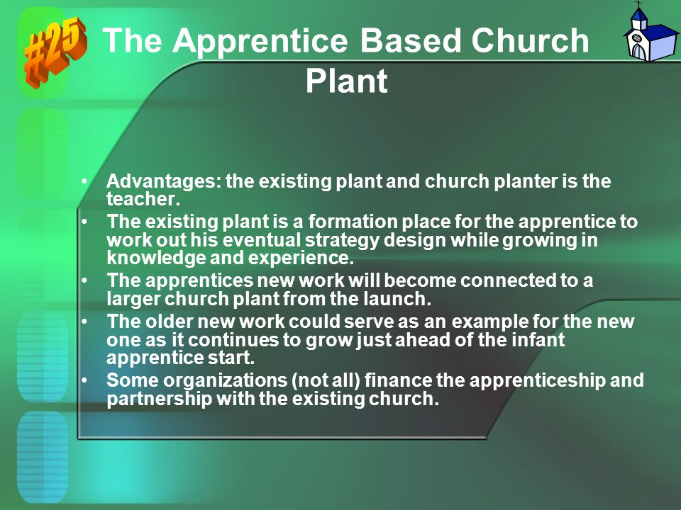 The Apprentice Based Church Plant Advantages: the existing plant and church planter is the teacher. The existing plant is a formation place for the ap