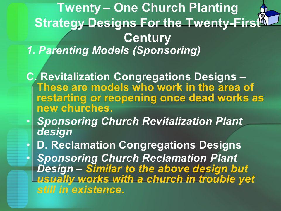 Twenty – One Church Planting Strategy Designs For the Twenty-First Century 1. Parenting Models (Sponsoring) C. Revitalization Congregations Designs –