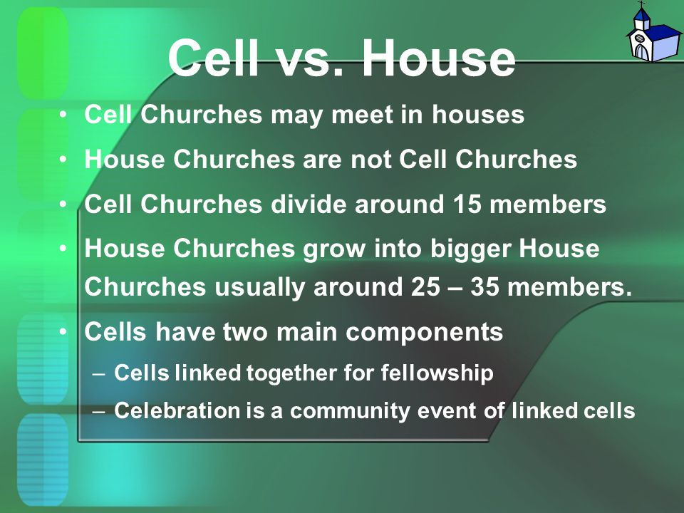 Cell vs. House Cell Churches may meet in houses House Churches are not Cell Churches Cell Churches divide around 15 members House Churches grow into b