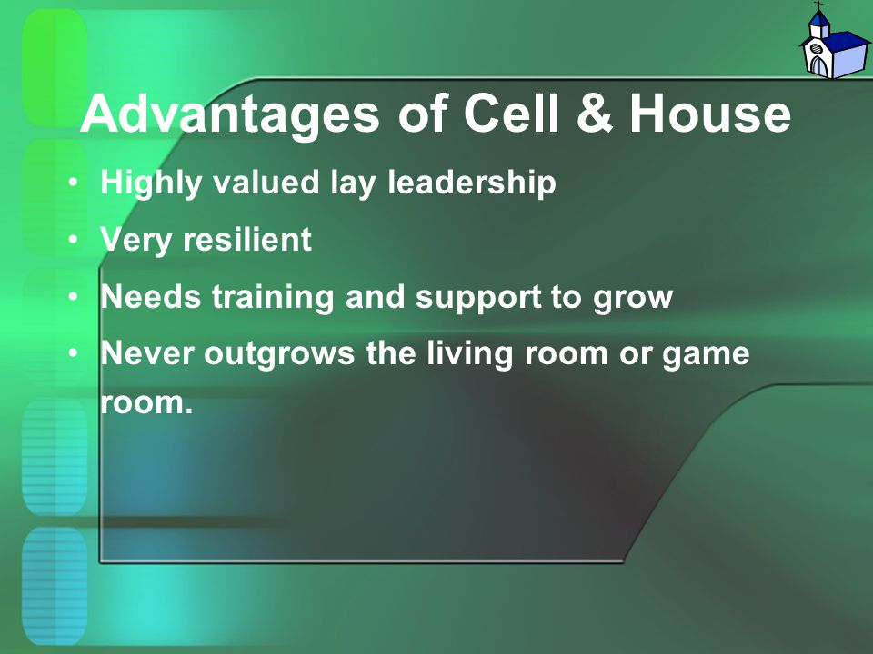 Advantages of Cell & House Highly valued lay leadership Very resilient Needs training and support to grow Never outgrows the living room or game room.